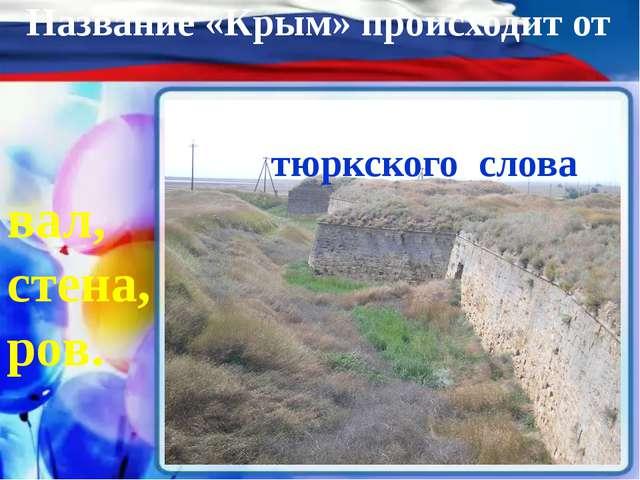 Название «Крым» происходит от тюркского слова – вал, стена, ров.