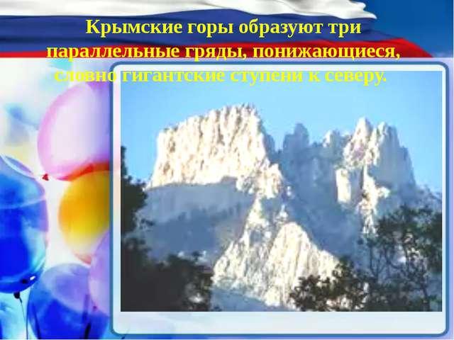 Крымские горы образуют три параллельные гряды, понижающиеся, словно гигантск...