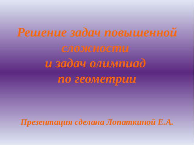 Решение задач повышенной сложности и задач олимпиад по геометрии Презентация...