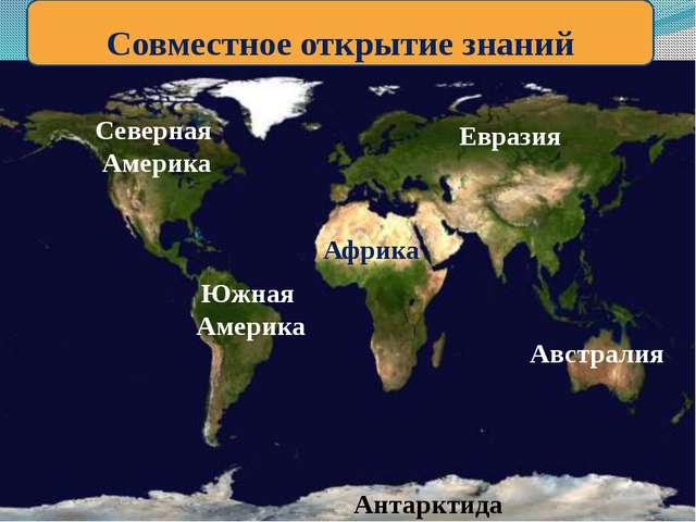 Совместное открытие знаний Евразия Африка Северная Америка Южная Америка Авс...