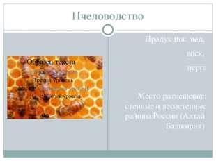 Пчеловодство Продукция: мед, воск, перга Место размещение: степные и лесостеп