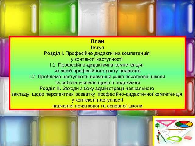 План Вступ Розділ І. Професійно-дидактична компетенція у контексті наступност...