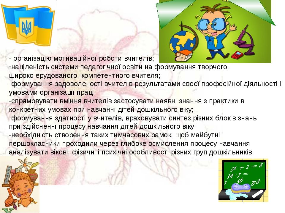 - організацію мотиваційної роботи вчителів; націленість системи педагогічної...