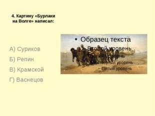 4. Картину «Бурлаки на Волге» написал: А) Суриков Б) Репин В) Крамской Г) Вас
