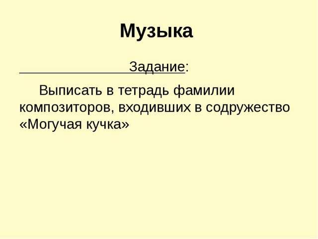 Музыка Задание: Выписать в тетрадь фамилии композиторов, входивших в содружес...