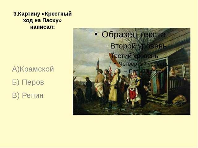 3.Картину «Крестный ход на Пасху» написал: А)Крамской Б) Перов В) Репин