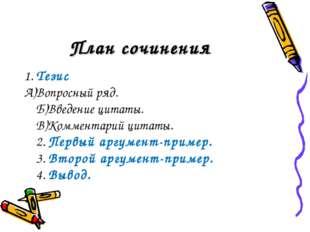 План сочинения 1. Тезис А)Вопросный ряд. Б)Введение цитаты. В)Комментарий цит