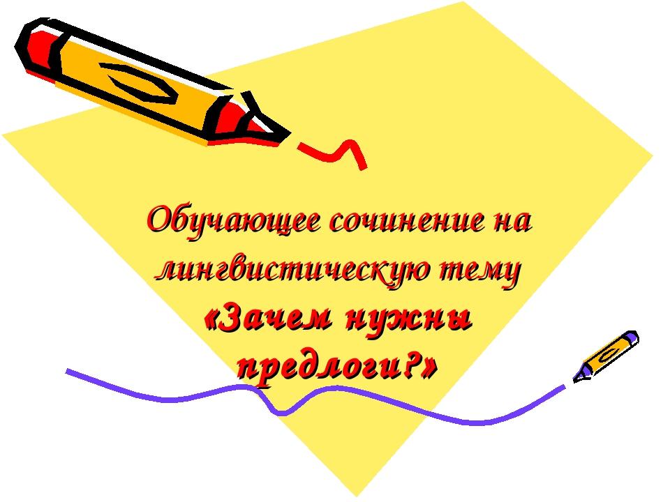 Обучающее сочинение на лингвистическую тему «Зачем нужны предлоги?»