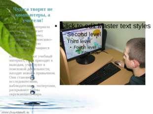 Чудеса творят не компьютеры, а учителя! При изучении материала компьютер помо