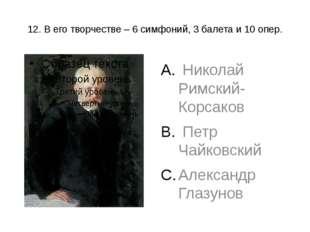 12. В его творчестве – 6 симфоний, 3 балета и 10 опер. Николай Римский-Корсак