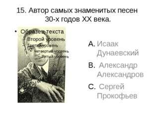 15. Автор самых знаменитых песен 30-х годов XX века. Исаак Дунаевский Алексан