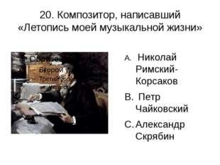 20. Композитор, написавший «Летопись моей музыкальной жизни» Николай Римский-
