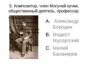 5. Композитор, член Могучей кучки, общественный деятель, профессор. Александр