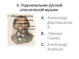 6. Родоначальник русской классической музыки. Александр Даргомыжский Михаил Г