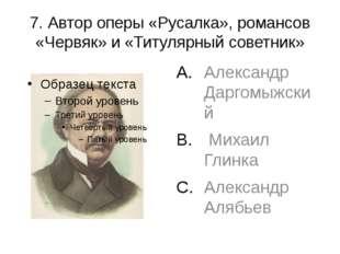 7. Автор оперы «Русалка», романсов «Червяк» и «Титулярный советник» Александр
