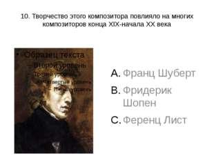 10. Творчество этого композитора повлияло на многих композиторов конца XIX-на