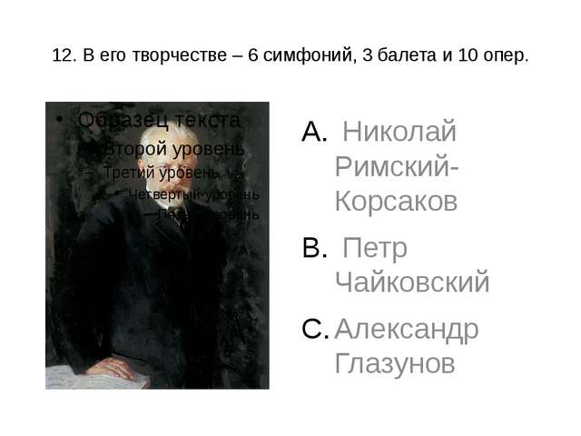 12. В его творчестве – 6 симфоний, 3 балета и 10 опер. Николай Римский-Корсак...