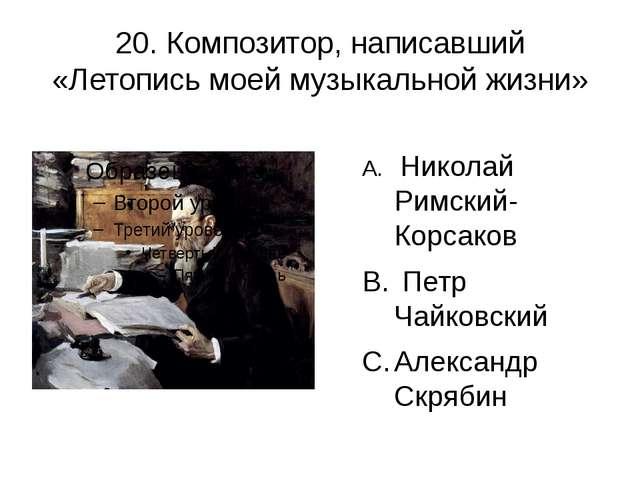20. Композитор, написавший «Летопись моей музыкальной жизни» Николай Римский-...