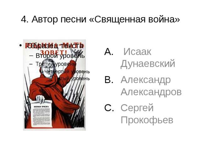 4. Автор песни «Священная война» Исаак Дунаевский Александр Александров Серге...