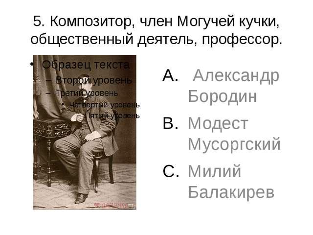 5. Композитор, член Могучей кучки, общественный деятель, профессор. Александр...