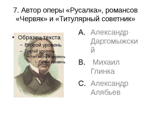 7. Автор оперы «Русалка», романсов «Червяк» и «Титулярный советник» Александр...