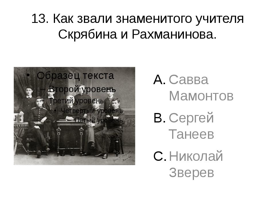 13. Как звали знаменитого учителя Скрябина и Рахманинова. Савва Мамонтов Серг...