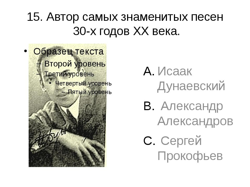 15. Автор самых знаменитых песен 30-х годов XX века. Исаак Дунаевский Алексан...