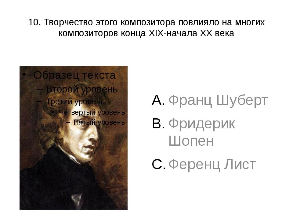10. Творчество этого композитора повлияло на многих композиторов конца XIX-на...