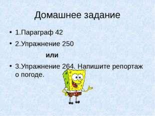 Домашнее задание 1.Параграф 42 2.Упражнение 250 или 3.Упражнение 264. Напишит