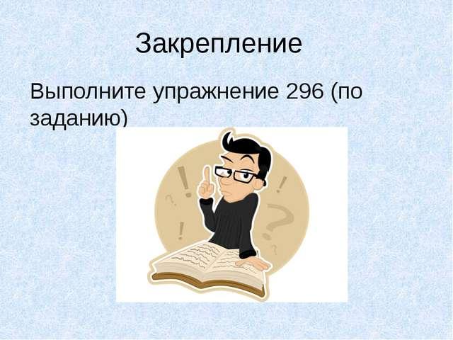 Закрепление Выполните упражнение 296 (по заданию)