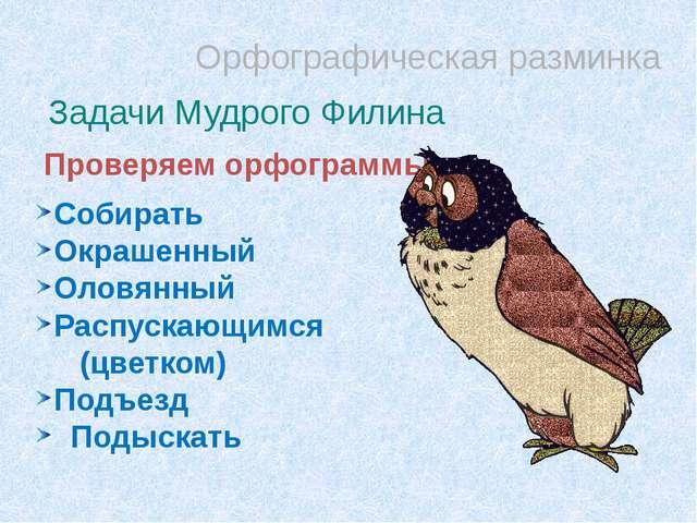 Орфографическая разминка Задачи Мудрого Филина Проверяем орфограммы Собирать...