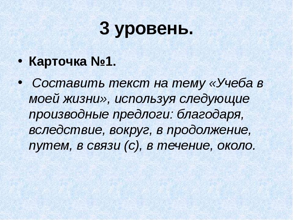 3 уровень. Карточка №1. Составить текст на тему «Учеба в моей жизни», исполь...