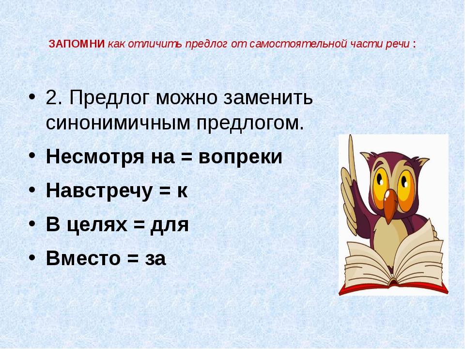 ЗАПОМНИ как отличить предлог от самостоятельной части речи : 2. Предлог можно...