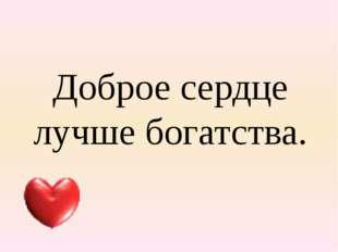 Доброе сердце лучше богатства.