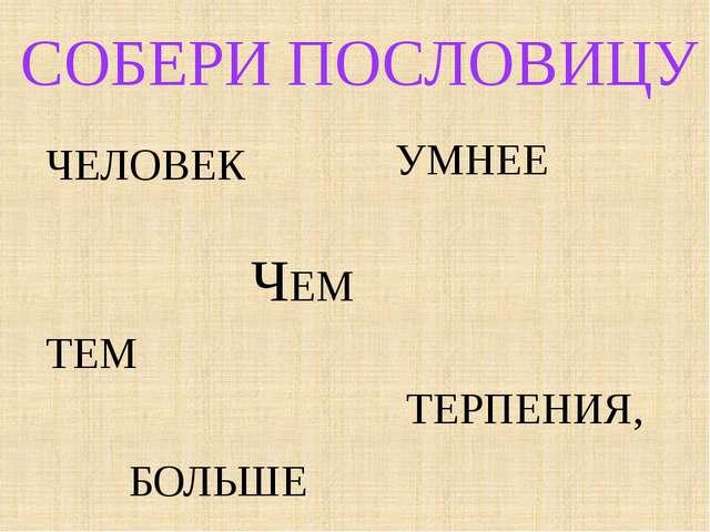 СОБЕРИ ПОСЛОВИЦУ ЧЕМ БОЛЬШЕ ТЕРПЕНИЯ, ТЕМ УМНЕЕ ЧЕЛОВЕК