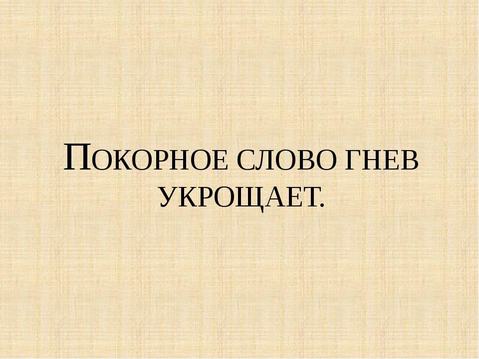 ПОКОРНОЕ СЛОВО ГНЕВ УКРОЩАЕТ.