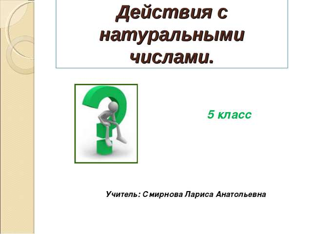 Действия с натуральными числами. 5 класс Учитель: Смирнова Лариса Анатольевна
