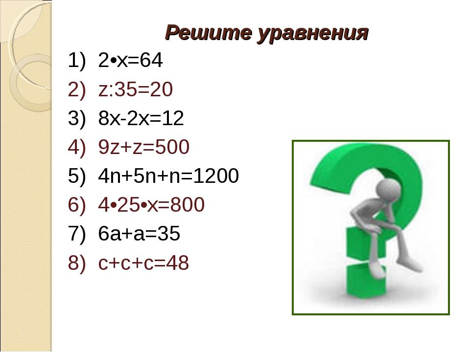 Решите уравнения 1) 2•х=64 2) z:35=20 3) 8х-2х=12 4) 9z+z=500 5) 4n+5n+n=1200...