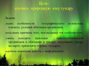 Цель: изучить природную зону тундру Задачи: знать особенности географического