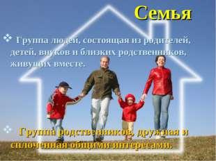 Семья Группа людей, состоящая из родителей, детей, внуков и близких родственн