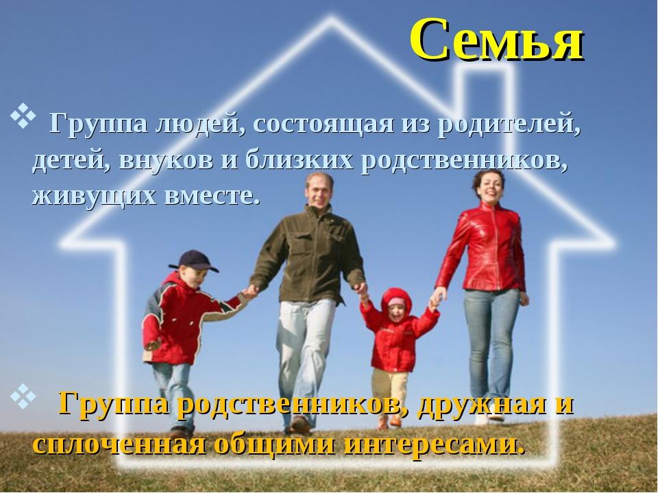 Семья Группа людей, состоящая из родителей, детей, внуков и близких родственн...