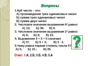 Вопросы 1.Куб числа – это: А) произведение трех одинаковых чисел Б) сумма тре