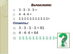 Вычислите: 3 · 3 · 3 · 3 = 4 · 4· 4 = 1·1·1·1·1·1·1·1·1·1·1= Ответы: 3 · 3 ·