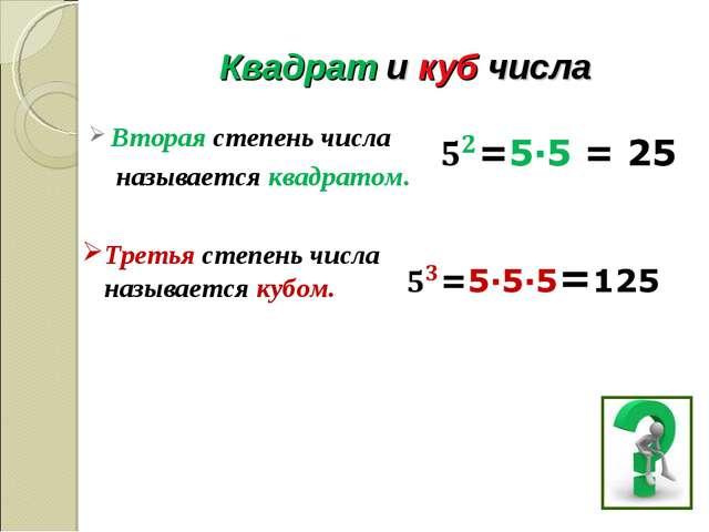 Квадрат и куб числа Вторая степень числа называется квадратом. Третья степень...