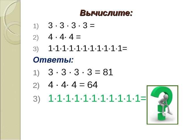 Вычислите: 3 · 3 · 3 · 3 = 4 · 4· 4 = 1·1·1·1·1·1·1·1·1·1·1= Ответы: 3 · 3 ·...