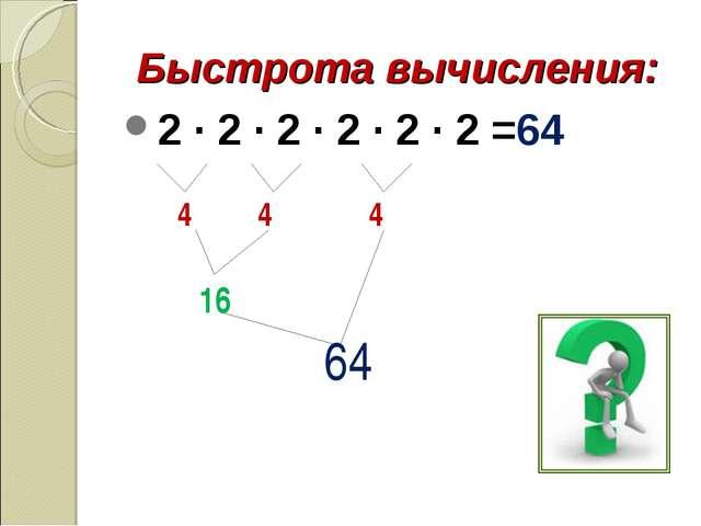 Быстрота вычисления: 2 · 2 · 2 · 2 · 2 · 2 =64 4 4 4 16 64