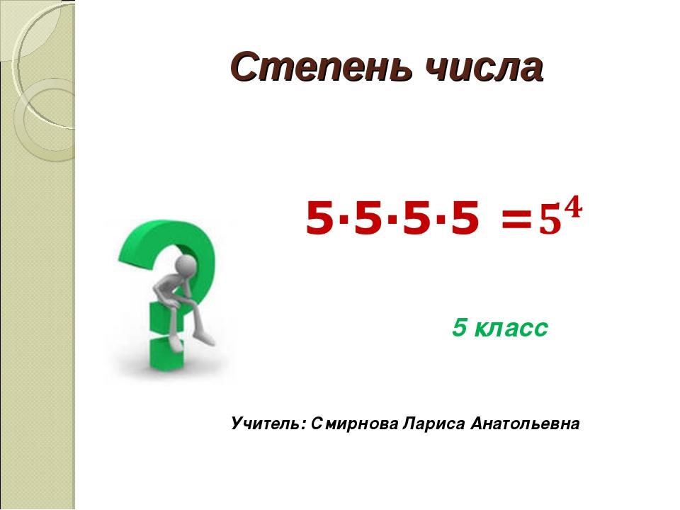 Степень числа 5 класс Учитель: Смирнова Лариса Анатольевна