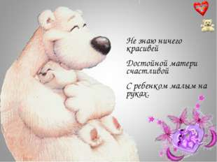 Не знаю ничего красивей Достойной матери счастливой С ребенком малым на руках.
