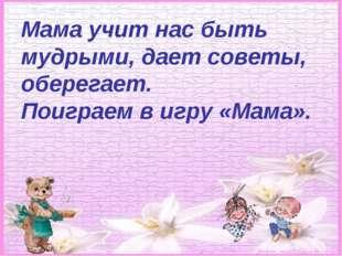 Мама учит нас быть мудрыми, дает советы, оберегает. Поиграем в игру «Мама».