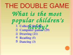 THE DOUBLE GAME What is the most popular children's hobby? Collect CDs (42) C
